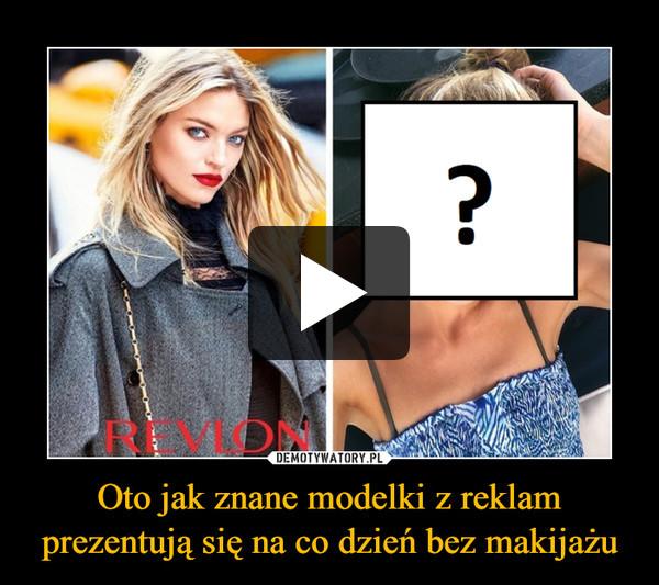 Oto jak znane modelki z reklam prezentują się na co dzień bez makijażu –