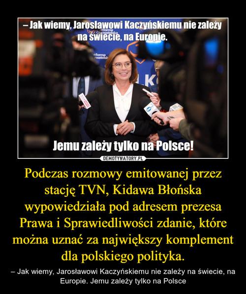 Podczas rozmowy emitowanej przez stację TVN, Kidawa Błońska wypowiedziała pod adresem prezesa Prawa i Sprawiedliwości zdanie, które można uznać za największy komplement dla polskiego polityka.