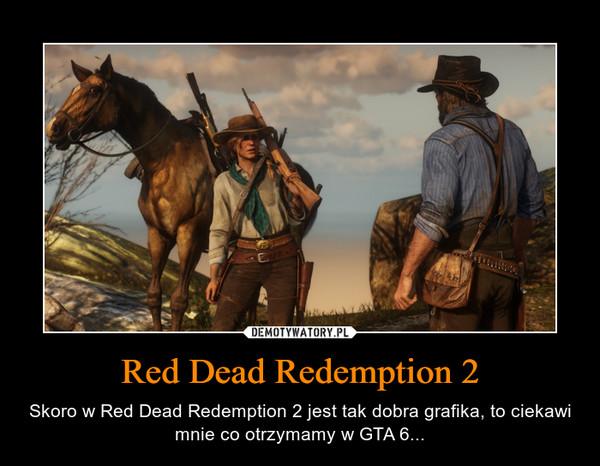 Red Dead Redemption 2 – Skoro w Red Dead Redemption 2 jest tak dobra grafika, to ciekawi mnie co otrzymamy w GTA 6...