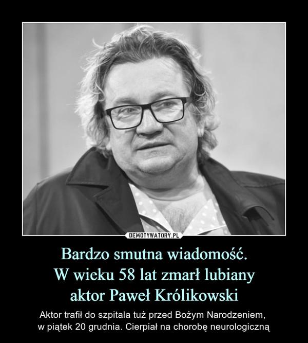 Bardzo smutna wiadomość.W wieku 58 lat zmarł lubianyaktor Paweł Królikowski – Aktor trafił do szpitala tuż przed Bożym Narodzeniem, w piątek 20 grudnia. Cierpiał na chorobę neurologiczną