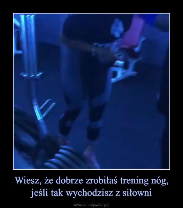Wiesz, że dobrze zrobiłaś trening nóg, jeśli tak wychodzisz z siłowni –