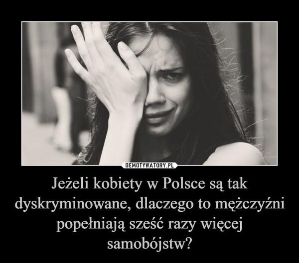 Jeżeli kobiety w Polsce są tak dyskryminowane, dlaczego to mężczyźni popełniają sześć razy więcej samobójstw? –