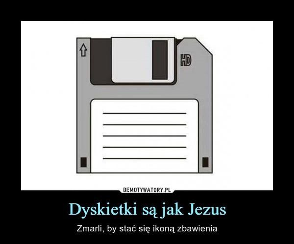 Dyskietki są jak Jezus – Zmarli, by stać się ikoną zbawienia