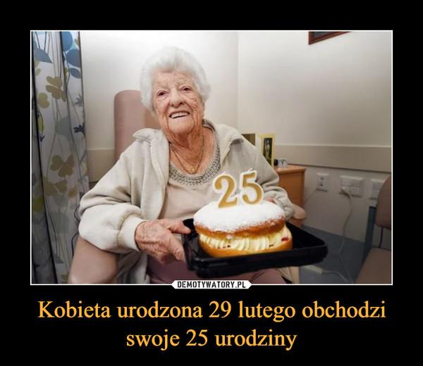 Kobieta urodzona 29 lutego obchodzi swoje 25 urodziny –