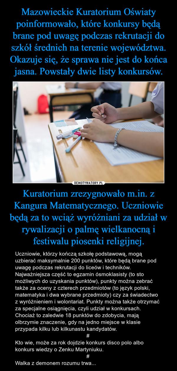 Kuratorium zrezygnowało m.in. z Kangura Matematycznego. Uczniowie będą za to wciąż wyróżniani za udział w rywalizacji o palmę wielkanocną i festiwalu piosenki religijnej. – Uczniowie, którzy kończą szkołę podstawową, mogą uzbierać maksymalnie 200 punktów, które będą brane pod uwagę podczas rekrutacji do liceów i techników. Najważniejsza część to egzamin ósmoklasisty (to sto możliwych do uzyskania punktów), punkty można zebrać także za oceny z czterech przedmiotów (to język polski, matematyka i dwa wybrane przedmioty) czy za świadectwo z wyróżnieniem i wolontariat. Punkty można także otrzymać za specjalne osiągnięcia, czyli udział w konkursach. Chociaż to zaledwie 18 punktów do zdobycia, mają olbrzymie znaczenie, gdy na jedno miejsce w klasie przypada kilku lub kilkunastu kandydatów.                                               #Kto wie, może za rok dojdzie konkurs disco polo albo konkurs wiedzy o Zenku Martyniuku.                                               #Walka z demonem rozumu trwa...