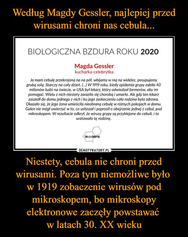 Niestety, cebula nie chroni przed wirusami. Poza tym niemożliwe było w 1919 zobaczenie wirusów pod mikroskopem, bo mikroskopy elektronowe zaczęły powstawać w latach 30. XX wieku –  BIOLOGICZNA BZDURA ROKU 2020 Magda Gessler kucharka-celebrytka Ja mam cebulę przekrojona na na pół, wbijamy w nią na widelec, posypujemy grubą solą. Starczy na cacy dzień. (...) W 1919 roku, kiedy epidemia grypy zabita 40 milionów ludzi na świecie, w USA był lekarz, który odwiedzał farmerów, aby im pomagać. Wielu z nich niestety zaraziło się chorobą i umarło. Ale gdy ten lekarz zaszedł do domu jednego z nich i ku jego zaskoczeniu cała rodzina była zdrowa. Okazało się, że jego żona umieściła nieobraną cebulę w różnych pokojach w domu. Galen nie mógł uwierzyć w to, co usłyszał i poprosiło obejrzenie jednej z cebul, pod mikroskopem. W rezultacie odkrył, że wirusy grypy są przyklejone do cebuli, i to uratowało tę rodzinę.
