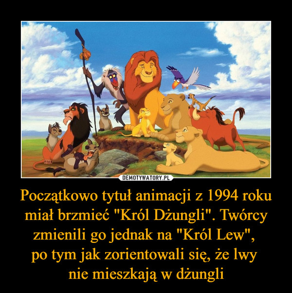 """Początkowo tytuł animacji z 1994 roku miał brzmieć """"Król Dżungli"""". Twórcy zmienili go jednak na """"Król Lew"""", po tym jak zorientowali się, że lwy nie mieszkają w dżungli –"""