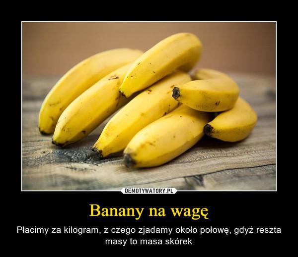 Banany na wagę – Płacimy za kilogram, z czego zjadamy około połowę, gdyż reszta masy to masa skórek