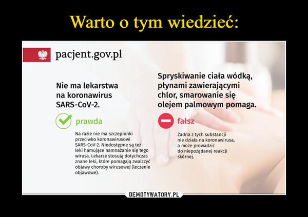 –  * pacjent.gov.plSpryskiwanie ciała wódką,płynami zawierającymichlor, smarowanie sięolejem palmowym pomaga.Nie ma lekarstwana koronawirusSARS-COV-2.prawdafałszNa razie nie ma szczepionkiprzeciwko koronawirusowiSARS-COV-2. Niedostępne są teżleki hamujące namnażanie się tegowirusa. Lekarze stosują dotychczasznane leki, które pomagają zwalczyćobjawy choroby wirusowej (leczenieobjawowe).Żadna z tych substancjinie działa na koronawirusa,a może prowadzićdo niepożądanej reakcjiskórnej.