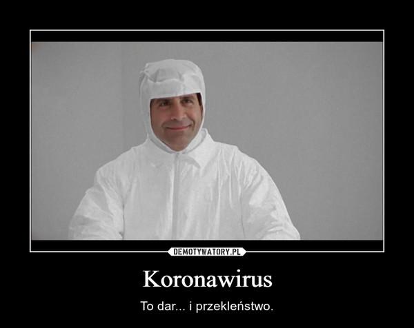 Koronawirus – To dar... i przekleństwo.