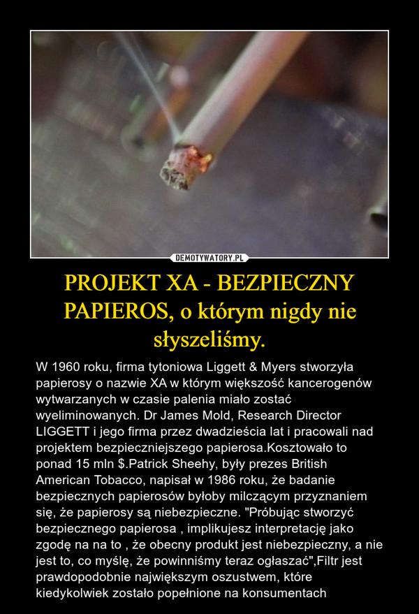 """PROJEKT XA - BEZPIECZNY PAPIEROS, o którym nigdy nie słyszeliśmy. – W 1960 roku, firma tytoniowa Liggett & Myers stworzyła papierosy o nazwie XA w którym większość kancerogenów wytwarzanych w czasie palenia miało zostać wyeliminowanych. Dr James Mold, Research Director LIGGETT i jego firma przez dwadzieścia lat i pracowali nad projektem bezpieczniejszego papierosa.Kosztowało to ponad 15 mln $.Patrick Sheehy, były prezes British American Tobacco, napisał w 1986 roku, że badanie bezpiecznych papierosów byłoby milczącym przyznaniem się, że papierosy są niebezpieczne. """"Próbując stworzyć bezpiecznego papierosa , implikujesz interpretację jako zgodę na na to , że obecny produkt jest niebezpieczny, a nie jest to, co myślę, że powinniśmy teraz ogłaszać"""",Filtr jest prawdopodobnie największym oszustwem, które kiedykolwiek zostało popełnione na konsumentach"""