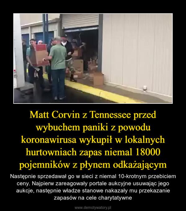 Matt Corvin z Tennessee przed wybuchem paniki z powodu koronawirusa wykupił w lokalnych hurtowniach zapas niemal 18000 pojemników z płynem odkażającym – Następnie sprzedawał go w sieci z niemal 10-krotnym przebiciem ceny. Najpierw zareagowały portale aukcyjne usuwając jego aukcje, następnie władze stanowe nakazały mu przekazanie zapasów na cele charytatywne