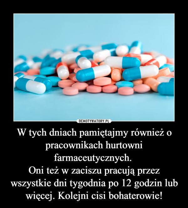 W tych dniach pamiętajmy również o pracownikach hurtowni farmaceutycznych. Oni też w zaciszu pracują przez wszystkie dni tygodnia po 12 godzin lub więcej. Kolejni cisi bohaterowie! –
