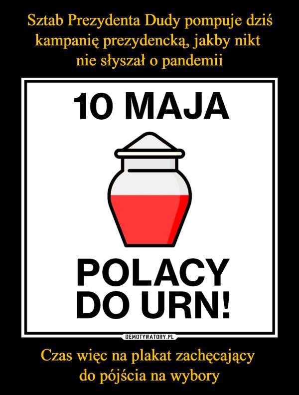 Czas więc na plakat zachęcający do pójścia na wybory –  10 MAJAPOLACYDO URN!