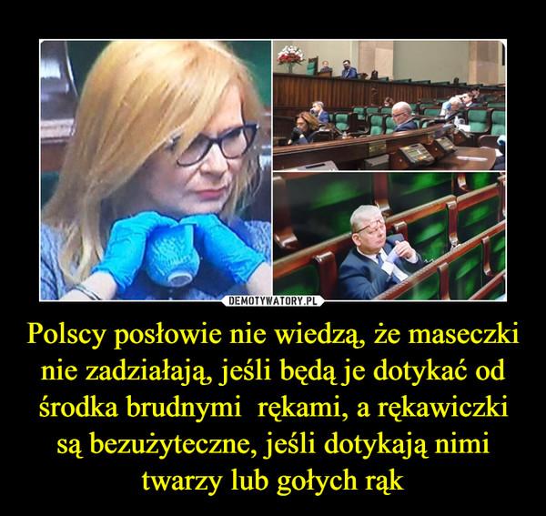 Polscy posłowie nie wiedzą, że maseczki nie zadziałają, jeśli będą je dotykać od środka brudnymi  rękami, a rękawiczki są bezużyteczne, jeśli dotykają nimi twarzy lub gołych rąk –