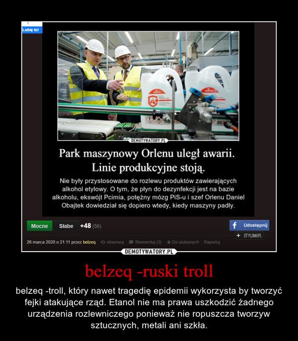 belzeq -ruski troll – belzeq -troll, który nawet tragedię epidemii wykorzysta by tworzyć fejki atakujące rząd. Etanol nie ma prawa uszkodzić żadnego urządzenia rozlewniczego ponieważ nie ropuszcza tworzyw sztucznych, metali ani szkła.
