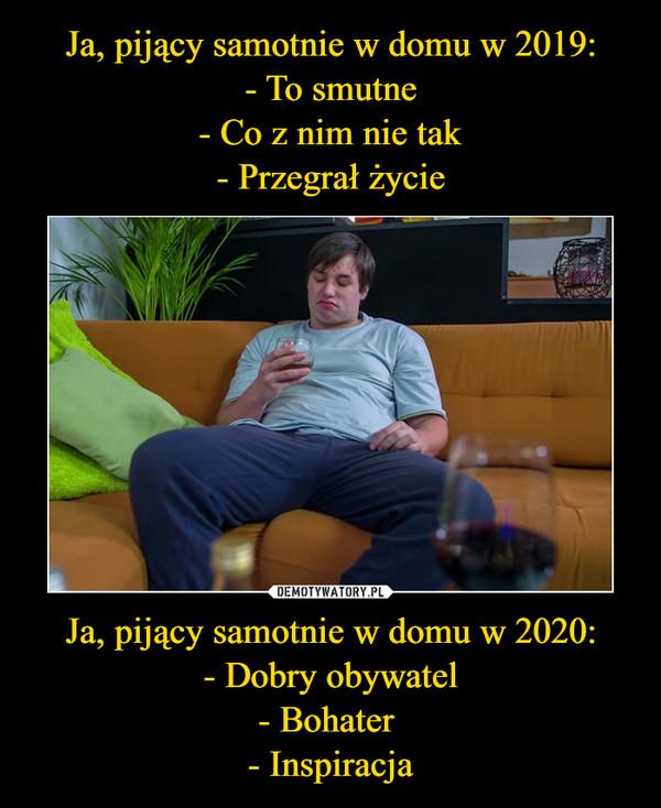 Ja, pijący samotnie w domu w 2020:- Dobry obywatel- Bohater - Inspiracja –