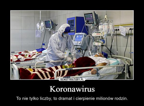 Koronawirus – To nie tylko liczby, to dramat i cierpienie milionów rodzin.