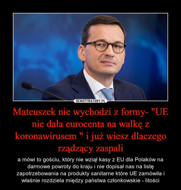 """Mateuszek nie wychodzi z formy- """"UE nie dała eurocenta na walkę z koronawirusem """" i już wiesz dlaczego rządzący zaspali – a mówi to gościu, który nie wziął kasy z EU dla Polaków na darmowe powroty do kraju i nie dopisał nas na listę zapotrzebowania na produkty sanitarne które UE zamówiła i właśnie rozdziela między państwa członkowskie - litości"""