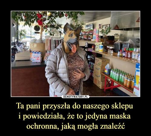 Ta pani przyszła do naszego sklepu  i powiedziała, że to jedyna maska  ochronna, jaką mogła znaleźć