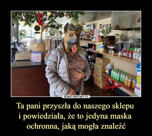 Ta pani przyszła do naszego sklepu i powiedziała, że to jedyna maska ochronna, jaką mogła znaleźć –