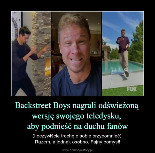 Backstreet Boys nagrali odświeżoną wersję swojego teledysku, aby podnieść na duchu fanów – (I oczywiście trochę o sobie przypomnieć).Razem, a jednak osobno. Fajny pomysł!