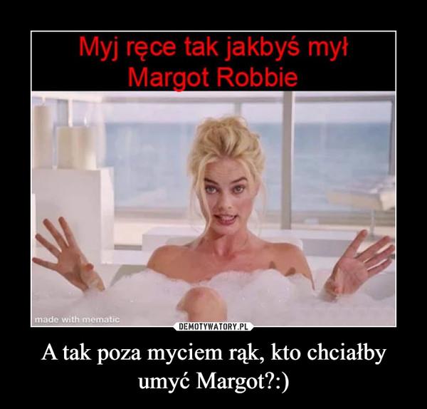 A tak poza myciem rąk, kto chciałby umyć Margot?:) –