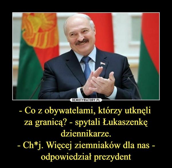- Co z obywatelami, którzy utknęli za granicą? - spytali Łukaszenkędziennikarze.- Ch*j. Więcej ziemniaków dla nas -odpowiedział prezydent –