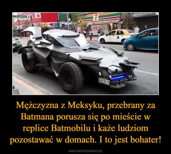 Mężczyzna z Meksyku, przebrany za Batmana porusza się po mieście w replice Batmobilu i każe ludziom pozostawać w domach. I to jest bohater! –