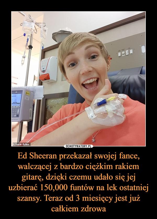 Ed Sheeran przekazał swojej fance, walczącej z bardzo ciężkim rakiem gitarę, dzięki czemu udało się jej uzbierać 150,000 funtów na lek ostatniej szansy. Teraz od 3 miesięcy jest już całkiem zdrowa –