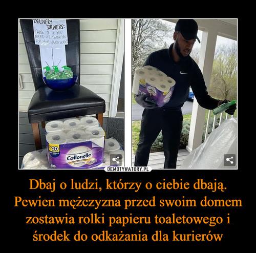 Dbaj o ludzi, którzy o ciebie dbają. Pewien mężczyzna przed swoim domem zostawia rolki papieru toaletowego i środek do odkażania dla kurierów