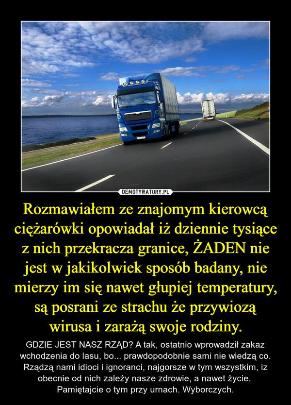 Rozmawiałem ze znajomym kierowcą ciężarówki opowiadał iż dziennie tysiące z nich przekracza granice, ŻADEN nie jest w jakikolwiek sposób badany, nie mierzy im się nawet głupiej temperatury, są posrani ze strachu że przywiozą wirusa i zarażą swoje rodziny. – GDZIE JEST NASZ RZĄD? A tak, ostatnio wprowadził zakaz wchodzenia do lasu, bo... prawdopodobnie sami nie wiedzą co. Rządzą nami idioci i ignoranci, najgorsze w tym wszystkim, iz obecnie od nich zależy nasze zdrowie, a nawet życie. Pamiętajcie o tym przy urnach. Wyborczych.