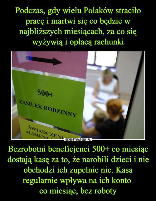 Podczas, gdy wielu Polaków straciło pracę i martwi się co będzie w najbliższych miesiącach, za co się wyżywią i opłacą rachunki Bezrobotni beneficjenci 500+ co miesiąc dostają kasę za to, że narobili dzieci i nie obchodzi ich zupełnie nic. Kasa regularnie wpływa na ich konto  co miesiąc, bez roboty