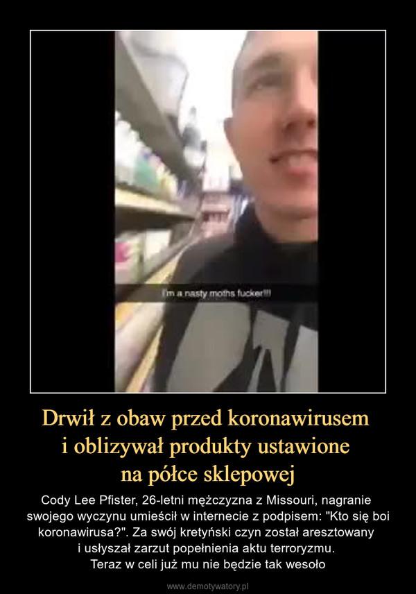 """Drwił z obaw przed koronawirusem i oblizywał produkty ustawione na półce sklepowej – Cody Lee Pfister, 26-letni mężczyzna z Missouri, nagranie swojego wyczynu umieścił w internecie z podpisem: """"Kto się boi koronawirusa?"""". Za swój kretyński czyn został aresztowany i usłyszał zarzut popełnienia aktu terroryzmu. Teraz w celi już mu nie będzie tak wesoło"""