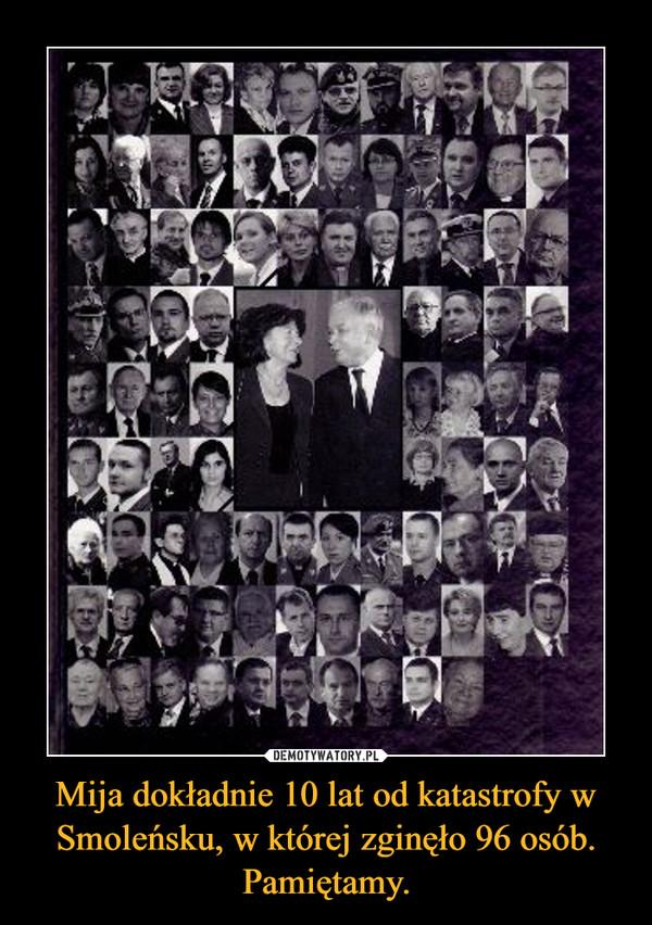 Mija dokładnie 10 lat od katastrofy w Smoleńsku, w której zginęło 96 osób. Pamiętamy. –