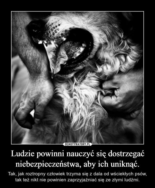 Ludzie powinni nauczyć się dostrzegać niebezpieczeństwa, aby ich uniknąć. – Tak, jak roztropny człowiek trzyma się z dala od wściekłych psów, tak też nikt nie powinien zaprzyjaźniać się ze złymi ludźmi.