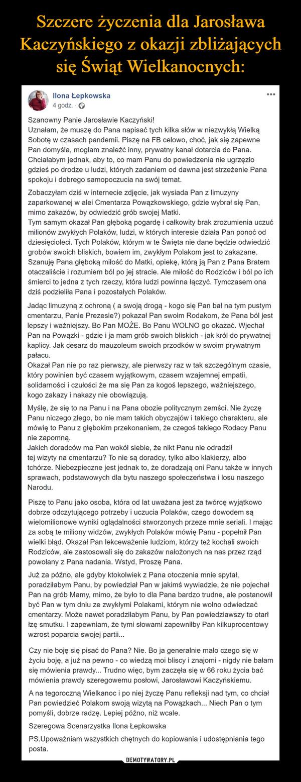 –  Ilona Łepkowska4 godz. · Szanowny Panie Jarosławie Kaczyński!Uznałam, że muszę do Pana napisać tych kilka słów w niezwykłą Wielką Sobotę w czasach pandemii. Piszę na FB celowo, choć, jak się zapewne Pan domyśla, mogłam znaleźć inny, prywatny kanał dotarcia do Pana. Chciałabym jednak, aby to, co mam Panu do powiedzenia nie ugrzęzło gdzieś po drodze u ludzi, których zadaniem od dawna jest strzeżenie Pana spokoju i dobrego samopoczucia na swój temat.Zobaczyłam dziś w internecie zdjęcie, jak wysiada Pan z limuzyny zaparkowanej w alei Cmentarza Powązkowskiego, gdzie wybrał się Pan, mimo zakazów, by odwiedzić grób swojej Matki.Tym samym okazał Pan głęboką pogardę i całkowity brak zrozumienia uczuć milionów zwykłych Polaków, ludzi, w których interesie działa Pan ponoć od dziesięcioleci. Tych Polaków, którym w te Święta nie dane będzie odwiedzić grobów swoich bliskich, bowiem im, zwykłym Polakom jest to zakazane.Szanuję Pana głęboką miłość do Matki, opiekę, którą ją Pan z Pana Bratem otaczaliście i rozumiem ból po jej stracie. Ale miłość do Rodziców i ból po ich śmierci to jedna z tych rzeczy, która ludzi powinna łączyć. Tymczasem ona dziś podzieliła Pana i pozostałych Polaków.Jadąc limuzyną z ochroną ( a swoją drogą - kogo się Pan bał na tym pustym cmentarzu, Panie Prezesie?) pokazał Pan swoim Rodakom, że Pana ból jest lepszy i ważniejszy. Bo Pan MOŻE. Bo Panu WOLNO go okazać. Wjechał Pan na Powązki - gdzie i ja mam grób swoich bliskich - jak król do prywatnej kaplicy. Jak cesarz do mauzoleum swoich przodków w swoim prywatnym pałacu.Okazał Pan nie po raz pierwszy, ale pierwszy raz w tak szczególnym czasie, który powinien być czasem wyjątkowym, czasem wzajemnej empatii, solidarności i czułości że ma się Pan za kogoś lepszego, ważniejszego, kogo zakazy i nakazy nie obowiązują.Myślę, że się to na Panu i na Pana obozie politycznym zemści. Nie życzę Panu niczego złego, bo nie mam takich obyczajów i takiego charakteru, ale mówię to Panu z głębokim przekonaniem, że czegoś taki