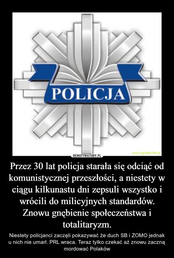 Przez 30 lat policja starała się odciąć od komunistycznej przeszłości, a niestety w ciągu kilkunastu dni zepsuli wszystko i wrócili do milicyjnych standardów. Znowu gnębienie społeczeństwa i totalitaryzm. – Niestety policjanci zaczęli pokazywać że duch SB i ZOMO jednak u nich nie umarł. PRL wraca. Teraz tylko czekać aż znowu zaczną mordować Polaków
