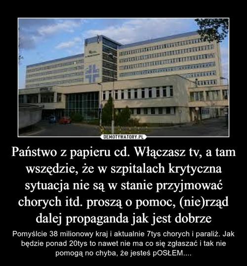 Państwo z papieru cd. Włączasz tv, a tam wszędzie, że w szpitalach krytyczna sytuacja nie są w stanie przyjmować chorych itd. proszą o pomoc, (nie)rząd dalej propaganda jak jest dobrze