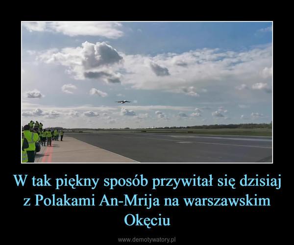 W tak piękny sposób przywitał się dzisiaj z Polakami An-Mrija na warszawskim Okęciu –