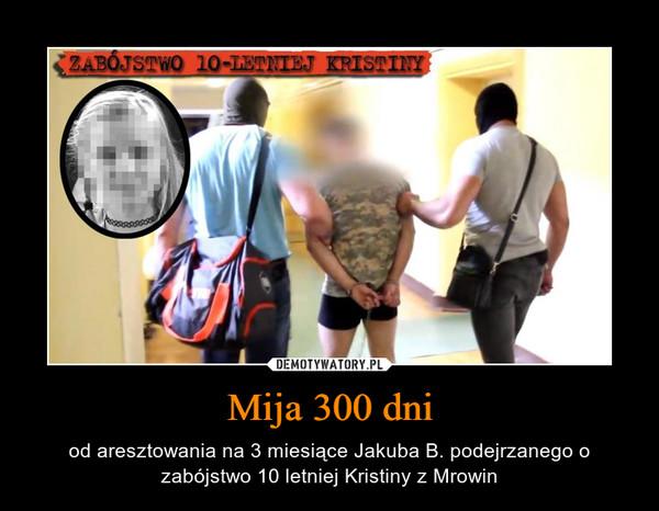 Mija 300 dni – od aresztowania na 3 miesiące Jakuba B. podejrzanego o zabójstwo 10 letniej Kristiny z Mrowin