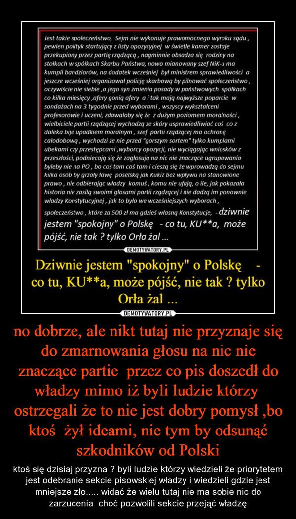 no dobrze, ale nikt tutaj nie przyznaje się do zmarnowania głosu na nic nie znaczące partie  przez co pis doszedł do władzy mimo iż byli ludzie którzy  ostrzegali że to nie jest dobry pomysł ,bo ktoś  żył ideami, nie tym by odsunąć szkodników od Polski – ktoś się dzisiaj przyzna ? byli ludzie którzy wiedzieli że priorytetem jest odebranie sekcie pisowskiej władzy i wiedzieli gdzie jest mniejsze zło..... widać że wielu tutaj nie ma sobie nic do zarzucenia  choć pozwolili sekcie przejąć władzę