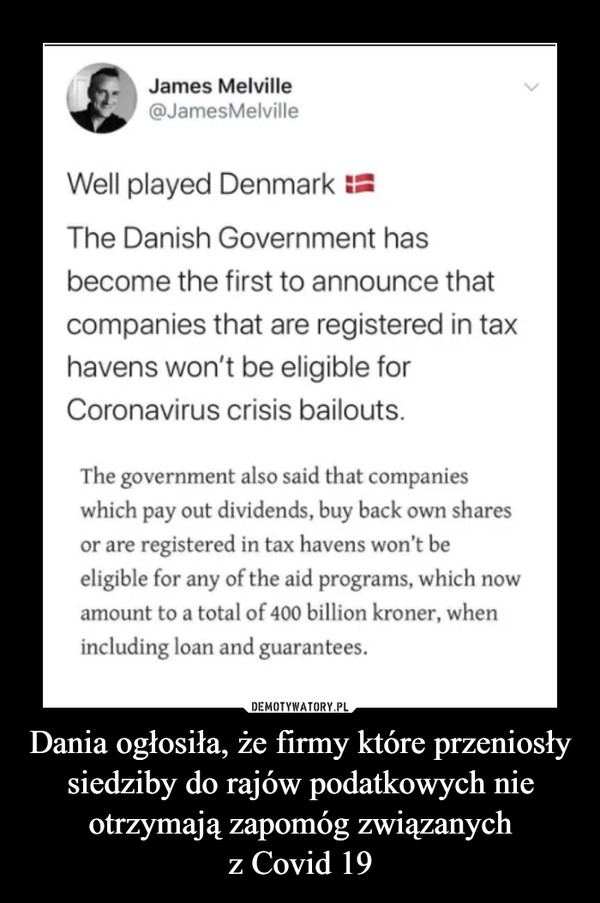 Dania ogłosiła, że firmy które przeniosły siedziby do rajów podatkowych nie otrzymają zapomóg związanychz Covid 19 –  James Melville@JamesMelvilleWell played DenmarkThe Danish Government hasbecome the first to announce thatcompanies that are registered in taxhavens won't be eligible forCoronavirus crisis bailouts.The government also said that companieswhich pay out dividends, buy back own sharesor are registered in tax havens won't beeligible for any of the aid programs, which nowamount to a total of 400 billion kroner, whenincluding loan and guarantees.