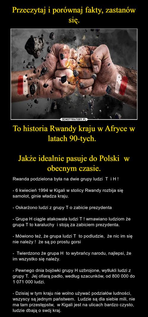 Przeczytaj i porównaj fakty, zastanów się. To historia Rwandy kraju w Afryce w latach 90-tych.    Jakże idealnie pasuje do Polski  w obecnym czasie.