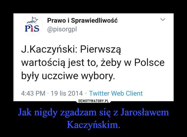 Jak nigdy zgadzam się z Jarosławem Kaczyńskim. –