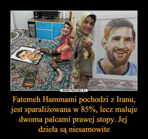 Fatemeh Hammami pochodzi z Iranu, jest sparaliżowana w 85%, lecz maluje dwoma palcami prawej stopy. Jej  dzieła są niesamowite
