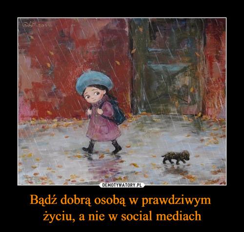 Bądź dobrą osobą w prawdziwym  życiu, a nie w social mediach