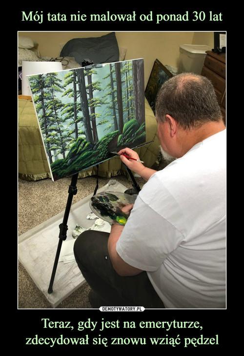 Mój tata nie malował od ponad 30 lat Teraz, gdy jest na emeryturze, zdecydował się znowu wziąć pędzel
