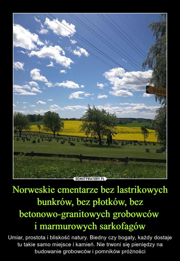 Norweskie cmentarze bez lastrikowych bunkrów, bez płotków, bez betonowo-granitowych grobowców i marmurowych sarkofagów – Umiar, prostota i bliskość natury. Biedny czy bogaty, każdy dostaje tu takie samo miejsce i kamień. Nie trwoni się pieniędzy na budowanie grobowców i pomników próżności