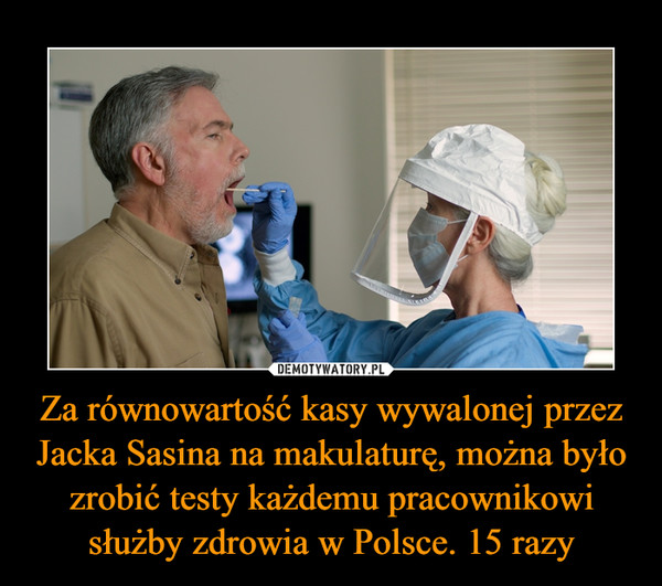 Za równowartość kasy wywalonej przez Jacka Sasina na makulaturę, można było zrobić testy każdemu pracownikowi służby zdrowia w Polsce. 15 razy –
